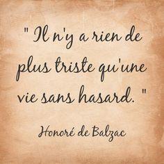 """""""Il n'y a rien de plus triste qu'une vie sans hasard."""" - Honoré de Balzac"""