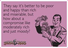 I would really like a chance to challenge that 'money can't buy you happiness' nonsense, I am pretty sure I could disprove it!