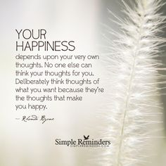 Your happiness depends upon your very own thoughts. No one else can think your thoughts for you. Deliberately think thoughts of what you want because they're the thoughts that make you happy. — Rhonda Byrne
