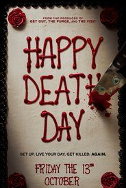 Happy Death Day (2017)(w)Horror Mystery Thriller.  A teenage girl, trying to enjoy her birthday, soon realizes that this is her final one. That is, if she can figure out who her killer is. She must relive that day, over and over again, dying in a different way each time. Can she solve her own murder.