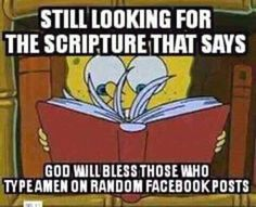 I'm still looking for that scripture where God will bless those who type amen on random Facebook posts