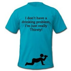 I don't have a drinking problem, I'm just really thirsty! Men's shirt only $27.00 on studio3designs.spreadshirt.com!