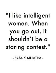 I like intelligent women. When you go out, it shouldn't be a staring contest. ~ Frank Sinatra......4....