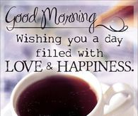Good Morning. Wishing You A Day Filled With Love & Happiness