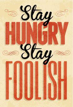 Stay Hungry, Stay Foolish. -Whole Earth Catalog.  (Steve Jobs)