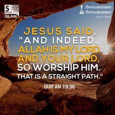 """ وَإِنَّ اللَّـهَ رَبِّي وَرَبُّكُمْ فَاعْبُدُوهُ ۚ هَـٰذَا صِرَاطٌ مُّسْتَقِيمٌ "" Jesus said, ""And indeed, Allah is my Lord and your Lord, so worship Him that is a straight path"" (Qur'an 19:36)"