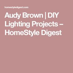 Audy Brown | DIY Lighting Projects – HomeStyle Digest