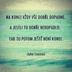 Na konci vždy vše dobře dopadne. A jestli to dobře nedopadlo, tak to potom ještě není konec. - John Lennon