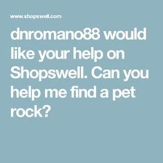 dnromano88 would like your help on Shopswell. Can you help me find a pet rock?