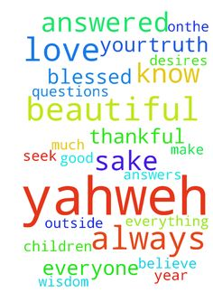Praying -  Yahweh, I am thankful and blessed because of you. Yahweh, I love you very much. Yahweh, You know me and you know my thoughts, my prayers, my desires, my everything. Yahweh, Thank you for being here with me, and everyone always. Yahweh, I pray my prayers are answered. Yahweh, I pray to continue to do good for your sake and for the sake of me. Yahweh, I have many questions for you and prayers to be answered from you.Yahweh, I seek you and your answers and your truth. Yahweh, I…