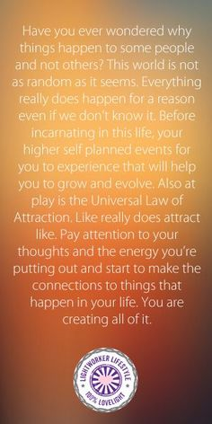 Your life is created by your Higher Self and your thoughts through the Law of Attraction. You are responsible for your thoughts, feelings and actions!