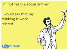 Drinking ecard: I'm not really a social drinker. I would say that my drinking is work related. - Peg It Board