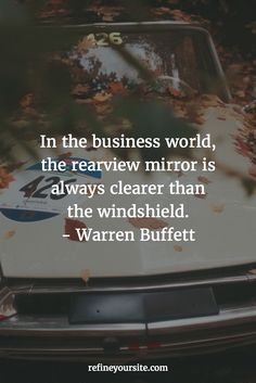 In life, the rear view mirror is always clearer than the windshield.