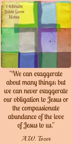 """""""We can exaggerate about many things; but we can never exaggerate our obligation to Jesus or the compassionate abundance of the love of Jesus to us."""" A.W. Tozer  ~  1-minute devotion."""