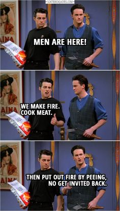 Quote from Friends & Chandler Bing: Men are here! Joey Tribbiani: We make fire. Chandler Bing: Then put out fire by peeing, no get invited back. & The post Best & Quotes appeared first on Friends Memes. Friends Funny Moments, Friends Episodes, Friends Joey And Rachel, Friends Funny Quotes, Friends Series Quotes, Friends Merchandise Tv Show, Friends Tv Show, Chandler Friends, Friends Cast