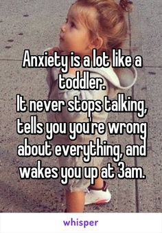 Anxiety is a lot like a toddler. It never stops talking, tells you you're wrong about everything, and wakes you up at 3am.