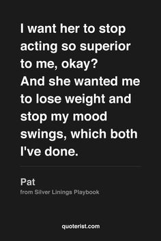 """""""I want her to stop acting so superior to me, okay? And she wanted me to lose weight and stop my mood swings, which both I've done."""" - Pat from #SilverLiningsPlaybook. #moviequotes #movies"""