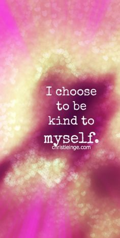 self love affirmation: I choose to be kind to myself.http://www.psychologytoday.com/blog/the-mindful-self-express