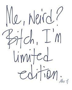 Bitch, I'm limited edition.