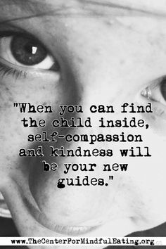 """When you can find the child inside, self-compassion and kindness will be your new guides."" www.TheCenterForMindfulEating.org Self Compassion, Mindful Eating, When You Can, Mindfulness, Yoga, Thoughts, Feelings, Children, Quotes"