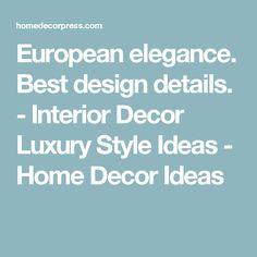 European elegance. Best design details. - Interior Decor Luxury Style Ideas - Home Decor Ideas