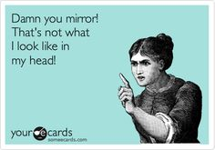 Damn you mirror! That's not what I look like in my head! | Cry For Help Ecard