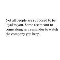 """""""Not all people are supposed to be loyal to you. Some are meant to come along as a reminder to watch the company you keep."""""""