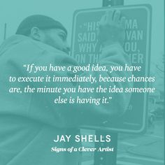 """…If you have a good idea, you have to execute it immediately because chances are, the minute you have the idea someone else is having it."" – Jay Shells, Signs of A Clever Artist"