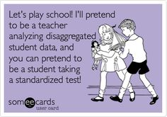 Funny Teacher Week Ecard: Let's play school! I'll pretend to be a teacher analyzing disaggregated student data, and you can pretend to be a student taking a standardized test! Teacher Jokes, Teacher Problems, School Teacher, Best Teacher, Teacher Stuff, Teacher Cartoon, Teacher Sayings, Teacher Blogs, School Humor