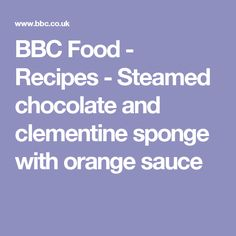 BBC Food - Recipes - Steamed chocolate and clementine sponge with orange sauce