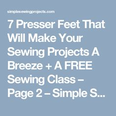 7 Presser Feet That Will Make Your Sewing Projects A Breeze + A FREE Sewing Class – Page 2 – Simple Sewing Projects