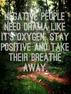 "Negative people need drama like it's oxygen (Wish they would have spelled ""breath"" right, though)"