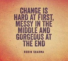 """Change is hard at first, messy in the middle, and gorgeous at the end."" Robin Sharma"