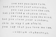 William Shakespear - You say you love rain, but you open your umbrella. You say you love the sun, but you find a shadow spot. You say you love the wind, but you close your windows. This is why I am afraid, you say that you love me too