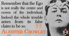 """""""Remember that the Ego is not really the centre and crown of the individual; indeed the whole trouble arises from its false claim to be so."""" ~Aleister Crowley, Commentary to Liber LXV I:60"""