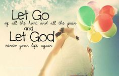 Let go of all the hurt and all of the pain and let God renew your life again.