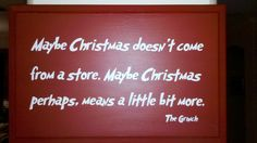Maybe Christmas doesn't come from a store. Maybe Christmas perhaps, means a little bit more. The Grinch