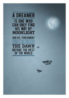 A Dreamer is one who can only find his way by moonlight.