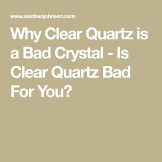 Why Clear Quartz is a Bad Crystal - Is Clear Quartz Bad For You?