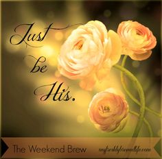 The Weekend Brew: To Just Be His - My Freshly Brewed Life #LetGodLoveYou #AConfidentHeart