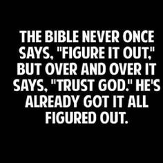 """""""The Bible never once says 'Figure it out.' But over and over it says 'Trust God.' He's already got it all figured out."""""""