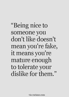 Being nice to someone you don't like doesn't mean you're a fake, it means you're mature enough to tolerate your dislike for them.