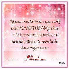 If you could train yourself into KNOWING that what you are wanting is ALREADY DONE, it would be done right now. *Abraham-Hicks Quotes (AHQ1551)