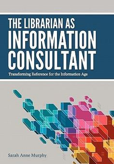 The librarian as information consultant : transforming reference for the Information Age / Sarah Anne Murphy.