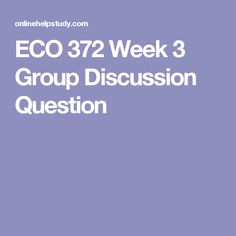 ECO 372 Week 3 Group Discussion Question