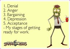 1. Denial 2. Anger 3. Bargaining 4. Depression 5. Acceptance - My stages of getting ready for work. | Snarkecards