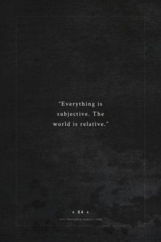INTJ Thoughts Tumblr 84 - Everything is subjective. The world is relative. - submission by  anonymous