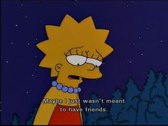 Discovered by The Simpsons. Find images and videos about sad, the simpsons and no friends on We Heart It - the app to get lost in what you love. The Simpsons, Simpsons Quotes, Cartoon Quotes, Sad Quotes, Movie Quotes, Qoutes, Pity Quotes, Simpsons Meme, Quote Meme