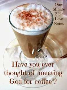 """Have you ever set a time/date and gone out to coffee so you could journal, prayer and read your Bible ... Not just a regular quiet time, but a special time set aside to """"have coffee"""" with the Lord."""