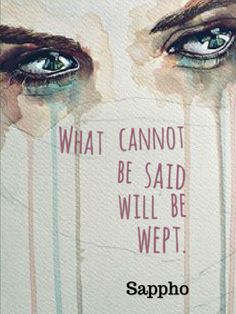 """What cannot be said will be wept."" -Sappho"